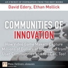 Communities of Innovation: How Video Game Makers Capture Millions of Dollars of Innovation from User Communities and You Can, T by David Edery