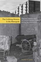 The Civilizing Mission in the Metropole: Algerian Families and the French Welfare State during Decolonization by Amelia H. Lyons