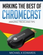 Making the Best of Chromecast: Amazing Tricks and Tips by Michael K Edwards