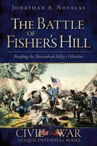 The Battle of Fisher's Hill: Breaking the Shenandoah Valley's Gibraltar by Jonathan A. Noyalas