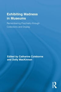 Exhibiting Madness in Museums: Remembering Psychiatry Through Collection and Display