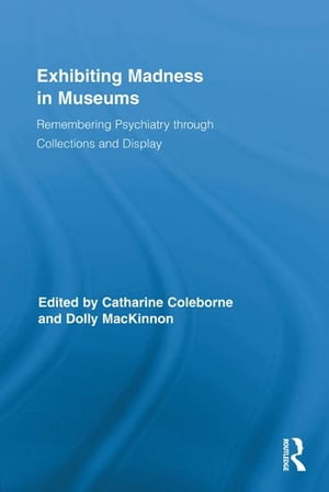 Exhibiting Madness in Museums Remembering Psychiatry Through Collection and Display