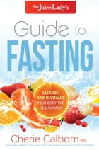 The Juice Lady's Guide to Fasting: Cleanse and Revitalize Your Body the Healthy Way by Cherie Calbom, MSN, CN