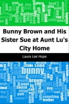 Bunny Brown and His Sister Sue at Aunt Lu's City Home by Laura Lee Hope