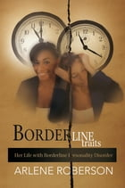 Borderline Traits: Her Life with Borderline Personality Disorder by Arlene Roberson