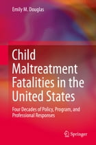 Child Maltreatment Fatalities in the United States: Four Decades of Policy, Program, and Professional Responses by Emily M. Douglas