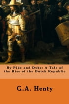 By Pike and Dyke: A Tale of the Rise of the Dutch Republic by G.A. Henty