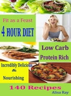 Fit as a Feast 4 Hour Diet: Low Carb Protein Rich Incredibly Delicious & Nourishing 140 Recipes by Alisa Ray