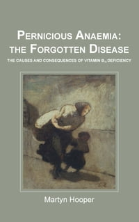 Pernicious Anaemia: the forgotten disease: the causes and consequences of vitamin B12 deficiency