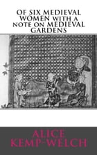 OF SIX MEDIEVAL WOMEN with a note on MEDIEVAL GARDENS