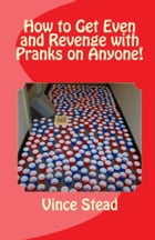 How to Get Even and Revenge with Pranks on Anyone! by Vince Stead