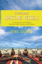 Entheosonic Whistling Vessels: An Investigation Into Pre-Colombian Civilizations, Sound, Shamanism and Unity Nature by Denis Casarsa