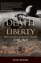 Death or Liberty: Rebels and radicals transported to Australia 1788 - 1868
