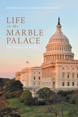 Life in the Marble Palace: In Praise of Folly by Honorable Clifford B. Stearns