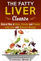 The Fatty Liver Cleanse : Natural Way to Detox, Cleanse and Prevent Fatty Liver with Delicious Recipes: Cleanse & Detoxify by Rebecca Dwight