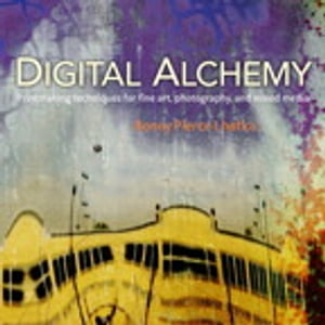 Digital Alchemy Printmaking techniques for fine art,  photography,  and mixed media