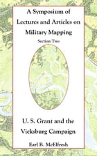 A Symposium of Lectures and Articles on Military Mapping Section Two: U. S. Grant and the Vicksburg Campaign by Earl B. McElfresh
