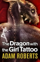 The Dragon With The Girl Tattoo by Adam Roberts