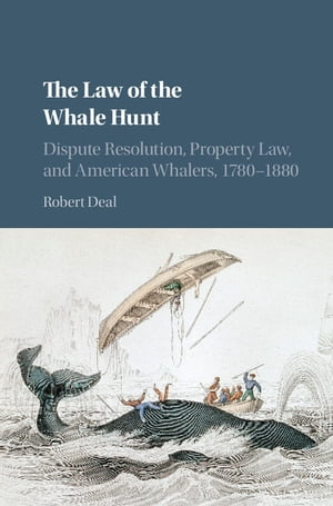 The Law of the Whale Hunt Dispute Resolution,  Property Law,  and American Whalers,  1780?1880
