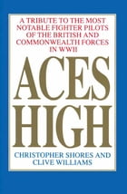 Aces High: A Tribute to the Most Notable Fighter Pilots of the British and Commonwealth Forces of WWII, Volume  by Christopher Shores