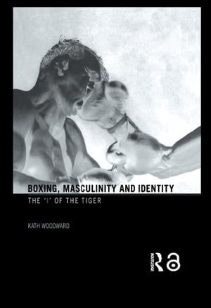 Boxing, Masculinity and Identity: The 'I' of the Tiger by Kath Woodward