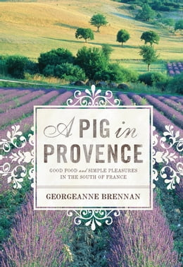 Book A Pig in Provence: Good Food and Simple Pleasures in the South of France by Georgeanne Brennan