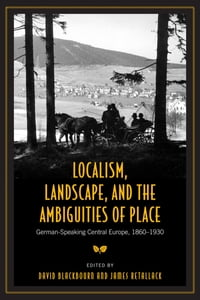 Localism, Landscape and the Ambiguities of Place: German-Speaking Central Europe, 1860-1930