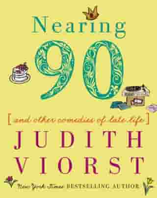 Nearing Ninety: And Other Comedies of Late Life by Judith Viorst