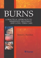 Burns: A Practical Approach to Immediate Treatment and Long Term Care by Robert Sheridan