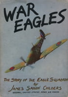 War Eagles: The Story of The Eagle Squadron by Col. James Saxon Childers