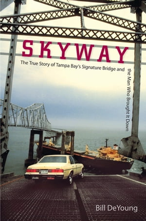 Skyway The True Story of Tampa Bay's Signature Bridge and the Man Who Brought It Down