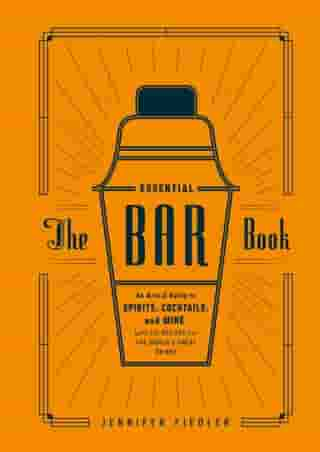 The Essential Bar Book: An A-to-Z Guide to Spirits, Cocktails, and Wine, with 115 Recipes for the World's Great Drinks by Jennifer Fiedler