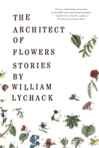 The Architect of Flowers by William Lychack