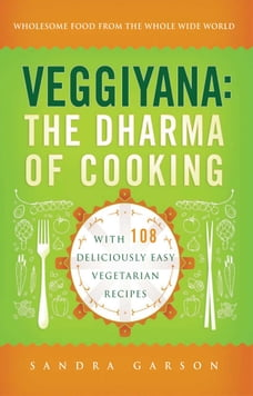 Veggiyana: The Dharma of Cooking: With 108 Deliciously Easy Vegetarian Recipes