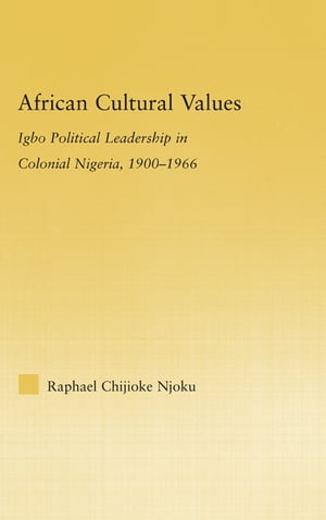 African Cultural Values Igbo Political Leadership in Colonial Nigeria,  1900?1996