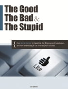 The Good, The Bad, & The Stupid: How Social Media is Impacting the Employment Landscape, and how embracing it can lead to your succes by Ian Birney