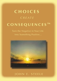 Choices Create Consequencesý: Turn the negative in your life into something POSITIVEý