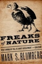 Freaks of Nature: What Anomalies Tell Us About Development and Evolution by Mark Blumberg