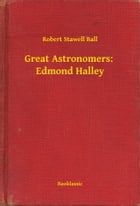 Great Astronomers: Edmond Halley by Robert Stawell Ball