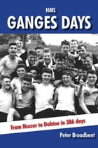 HMS Ganges Days: From Nozzer to Dabtoe in 386 days by Peter Broadbent