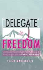Delegate to Freedom: Achieve True Time Effectiveness & Productivity with Virtual Assistants by Leigh J Martinuzzi