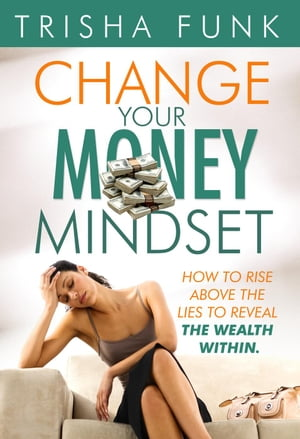 Change Your Money Mindset - How to rise above the lies to reveal the wealth within by Trisha Funk