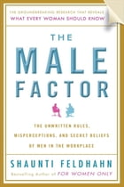 The Male Factor: The Unwritten Rules, Misperceptions, and Secret Beliefs of Men in the Workplace by Shaunti Feldhahn