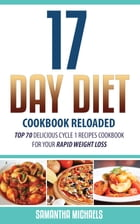 17 Day Diet Cookbook Reloaded: Top 70 Delicious Cycle 1 Recipes Cookbook For Your Rapid Weight Loss by Samantha Michaels