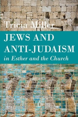 Book Jews and Anti-Judaism in Esther and the Church by Miller, Tricia