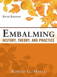 Embalming: History, Theory, and Practice, Fifth Edition: History, Theory, and Practice, Fifth…