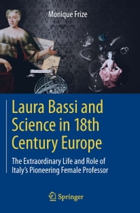 Laura Bassi and Science in 18th Century Europe: The Extraordinary Life and Role of Italy's…