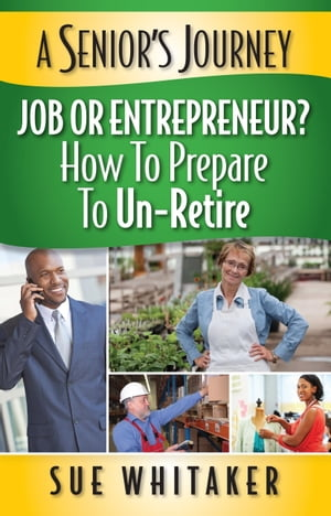 A Senior's Journey: Job or Entrepreneur? How to Prepare to Un-Retire by Sue Whitaker