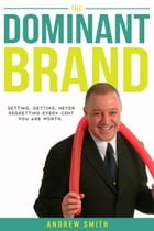 The Dominant Brand: Setting, Getting, Never Regretting Every Cent You Are Worth by Andrew Smith