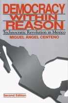 Democracy Within Reason: Technocratic Revolution in Mexico by Miguel Angel Centeno